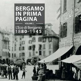 «Bergamo in prima pagina»  L'Eco racconta la nostra storia